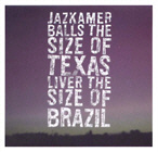 JAZKAMER. BALLS THE SIZE OF TEXAS, LIVER THE SIZE OF BRAZIL